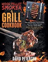 Wood Pellet Smoker And Grill Cookbook.: Over 400 Flavorful, Easy-to-Cook and Time-Saving Recipes For Your Perfect BBQ, Smoke, Grill, Roast, and Bake Every Meal You Desire