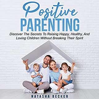 Positive Parenting: Discover the Secrets to Raising Happy, Healthy, and Loving Children Without Breaking Their Spirit cover art