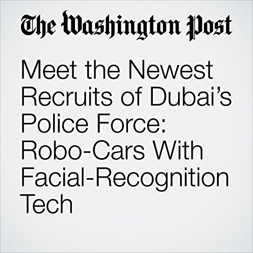Meet the Newest Recruits of Dubai's Police Force: Robo-Cars With Facial-Recognition Tech copertina