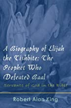 A Biography of Elijah the Tishbite: The Prophet Who Defeated Baal (Servants of God in the Bible Book 4)