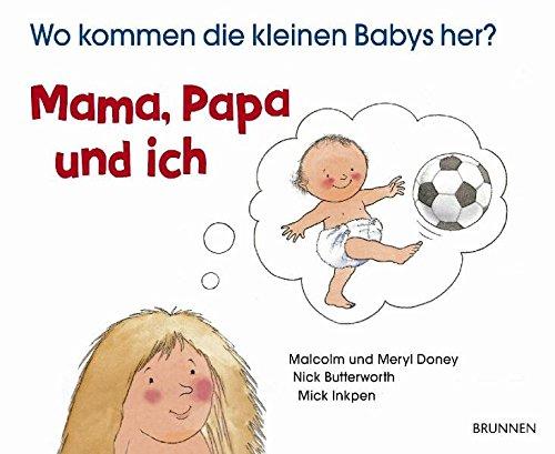 Mama, Papa und ich. Wo kommen die kleinen Babys her?