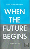 When the Future Begins: A Guide to Long-term Thinking
