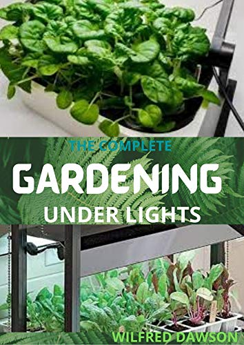 THE COMPLETE GARDENING UNDER LIGHTS : Easy Guide on How to Grow Plants Indoors Under Various Lighting Conditions (English Edition)