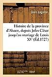 Histoire de la province d'Alsace, depuis Jules César jusqu'au mariage de Louis XV, Avec des figures en taille-douce, des plans, des cartes et un recueil de pièces
