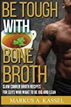 Be Tough With Bone Broth: Slow Cooker Broth Recipes for Guys Who Want to Be Lean & Mean