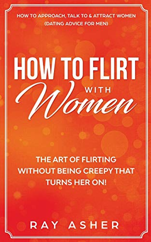 How to Flirt with Women: The Art of Flirting Without Being Creepy That Turns Her On! How to Approach, Talk to & Attract Women (Dating Advice for Men)