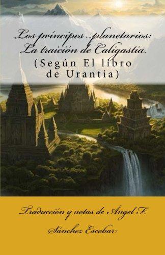Los príncipes planetarios: La traición de Caligastia: (Según El libro de Urantia): Volume 4 (Temas de El libro de Urantia)