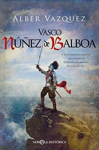 Vasco Núñez de Balboa: Y los aventureros españoles que en busca de El Dorado descubrieron el océano Pacífico (Novela histórica)