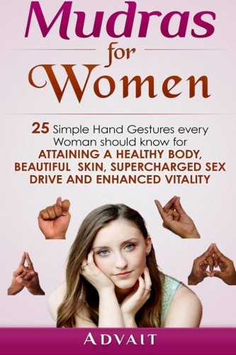 Mudras For Women: 25 Simple Hand Gestures Every Woman Should Know For Attaining A Healthy Body, Beautiful Skin, Supercharg...