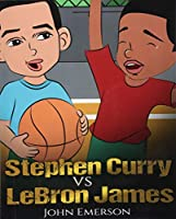 Stephen Curry Vs Lebron James: Who Is Better? the Children's Book; Awesome Illustrations - Fun, Inspirational and Motivational Stories of the Two Greatest Basketball Players in History.