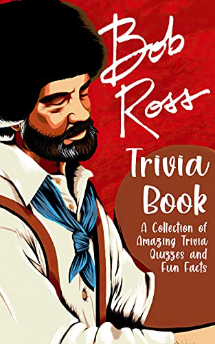 Quizzes Fun Facts Bob Ross Trivia Book: A Collection Of Amazing Trivia Quizzes And Fun Facts Bob Ross Designed To Relax And Calm (English Edition)