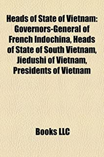 Heads of State of Vietnam: Governors-General of French Indochina, Heads of State of South Vietnam, Jiedushi of Vietnam, Pr...