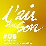 Le podcast, l'art de la conversation: L'Air du son 5
