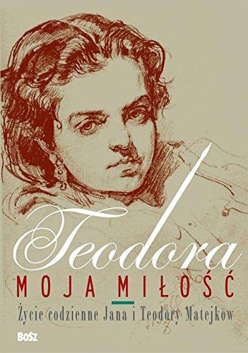 Teodora moja milosc: Życie codzienne Jana i Teodory Matejków