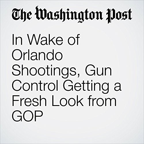 In Wake of Orlando Shootings, Gun Control Getting a Fresh Look from GOP cover art