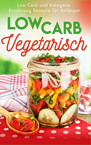 Low Carb Vegetarisch: Low Carb und Ketogene Ernährung Rezepte für Anfänger (Low Carb Frühstück, Low Carb Abendessen, Low Carb vegetarisch, Low Carb ... Carb High Fat, Low Carb backen, Proteindiät)