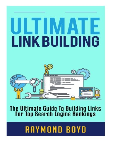 Ultimate Link Building: The Ultimate Guide To Building Links For Top Search Engine Rankings