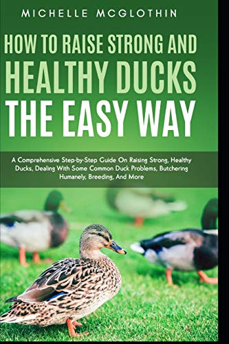 How to Raise Strong and Healthy Ducks The Easy Way: A Comprehensive Step-by-Step Guide On Raising Strong, Healthy Ducks, Dealing With Some Common Duck Problems, Butchering Humanely, Breeding, And More