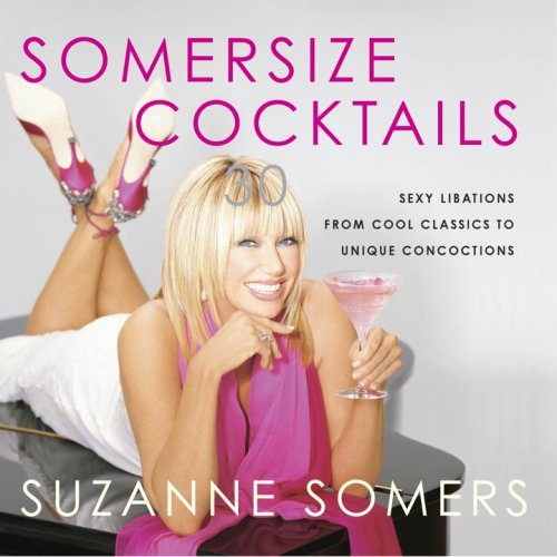 Somersize Cocktails: 30 Sexy Libations from Cool Classics to Unique Concoctions to Stir Up Any Occasion