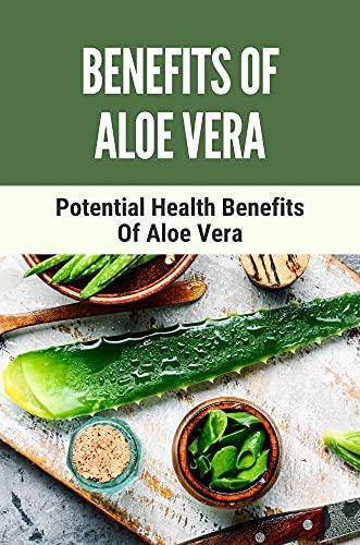 Benefits Of Aloe Vera: Potential Health Benefits Of Aloe Vera: How To Use Aloe Vera Plant (English Edition)