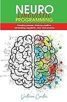 Neuro Linguistic Programming: Reading people, thinking positive, eliminating negativity, fear and phobias