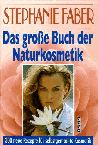 Das grosse Buch der Naturkosmetik. 300 neue Rezepte für selbstgemachte Kosmetik