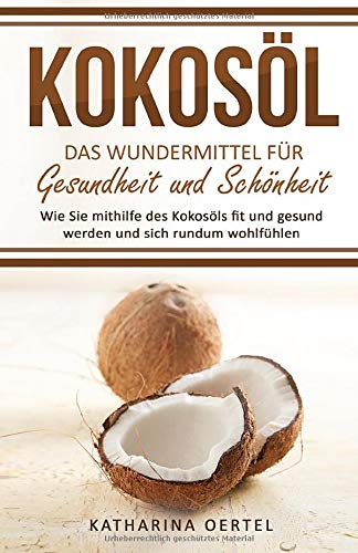 Kokosöl - Das Wundermittel für Gesundheit und Schönheit: Wie Sie mithilfe des Kokosöls fit und gesund werden und sich rundum wohlfühlen (abnehmen mit ... Beauty, Hautpflege, Entgiftung, Zahnpasta)