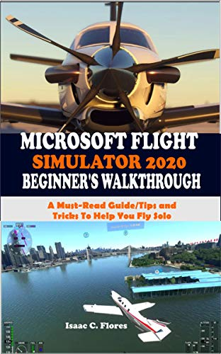 MICROSOFT FLIGHT SIMULATOR 2020 BEGINNER'S WALKTHROUGH: A Must-Read Guide/Tips and Tricks To Help You Fly Solo (English Edition)