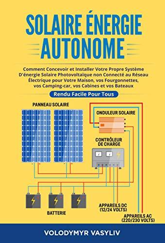 Solaire Énergie Autonome: Comment Concevoir et Installer Votre Propre Système D'énergie Solaire Photovoltaïque non Connecté au Réseau Électrique pour Votre ... vos Camping-car (French Edition)