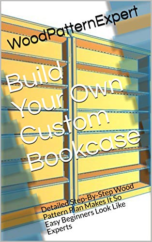 Build Your Own Custom Bookcase: Detailed Step-By-Step Wood Pattern Plan Makes It So Easy Beginners Look Like Experts (English Edition)