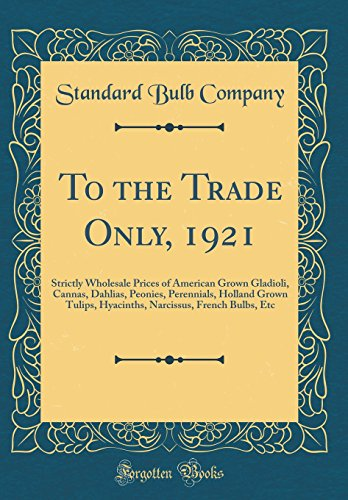 To the Trade Only, 1921: Strictly Wholesale Prices of American Grown Gladioli, Cannas, Dahlias, Peonies, Perennials, Holland Grown Tulips, Hyacinths, Narcissus, French Bulbs, Etc (Classic Reprint)