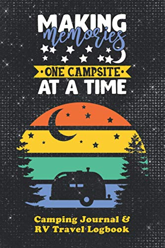 Making Memories One Campsite At A Time - Camping Journal and RV Travel Log Book: The Best Way for Camping Enthusiasts and Full-Time RVers to Track ... and Adventure (Outdoor Adventure Journals)