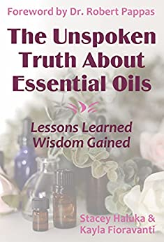 The Unspoken Truth About Essential Oils: Lessons Learned, Wisdom Gained by [Kayla Fioravanti, Stacey Haluka, Dr. Robert Pappas]