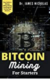 BITCOIN MINING FOR STARTERS: Complete Guide to Understanding Everything from Getting Started with Bitcoin, Sending and Receiving Bitcoin to Mining Bitcoin
