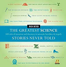 The Greatest Science Stories Never Told: 100 Tales of Invention and Discovery to Astonish, Bewilder, & Stupefy (Greatest Stories Never Told)