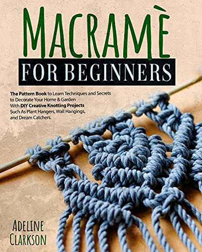 Macramé for Beginners: The Pattern Book to Learn Techniques and Secrets to Decorate Your Home & Garden With DIY Creative Knotting Projects Such As Plant Hangers, Wall Hangings, and Dream Catchers