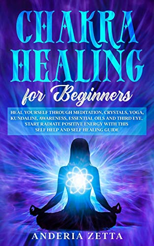 CHAKRA HEALING FOR BEGINNERS: Heal Yourself through Meditation, Crystals,Yoga,Kundalini,Awareness,Essential Oils and Third Eye.Start Radiate Positive Energy with This Self Help and Self Healing Guide