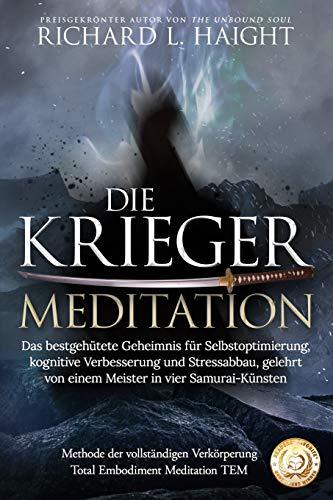Die Krieger-Meditation: Das bestgehütete Geheimnis für Selbstoptimierung, kognitive Verbesserung und Stressabbau, Gelehrt von einem Meister in vier Samurai-Künsten