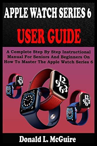 APPLE WATCH SERIES 6 USER GUIDE: A Complete Step By Step Instructional...