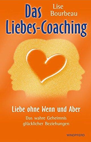 Das Liebes-Coaching – Liebe ohne Wenn und Aber: Das wahre Geheimnis glücklicher Beziehungen