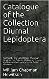 Catalogue of the Collection Diurnal Lepidoptera: Formed by the Late William Chapman Hewitson, of Otlands, Walton-on Thames and Bequeathed by him to the British Museum (English Edition)