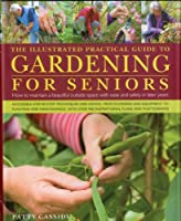 The Illustrated Practical Guide to Gardening for Seniors: How to Maintain Your Outside Space With Ease and Safety in Later Yeras