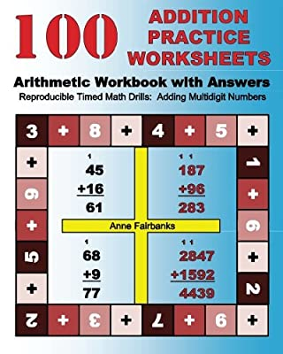 100 Addition Practice Worksheets Arithmetic Workbook with Answers: ReproducibleTimed Math Drills: Adding Multidigit Numbers from CreateSpace Independent Publishing Platform