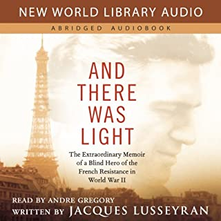 And There Was Light     The Extraordinary Memoir of a Blind Hero of the French Resistance in World War II              By:                                                                                                                                 Jacques Lusseyran                               Narrated by:                                                                                                                                 Andre Gregory                      Length: 4 hrs and 29 mins     143 ratings     Overall 4.6