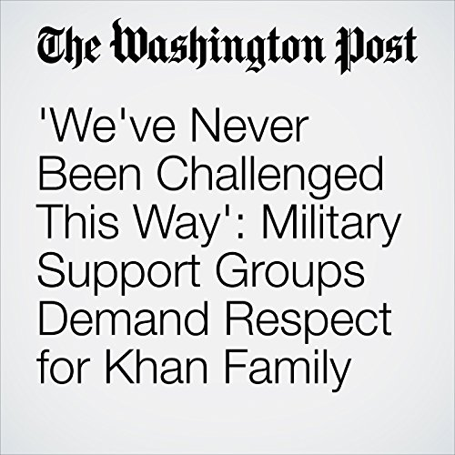 'We've Never Been Challenged This Way': Military Support Groups Demand Respect for Khan Family cover art