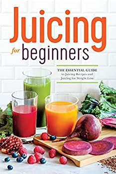 Juicing for Beginners  The Essential Guide to Juicing Recipes and Juicing for Weight Loss