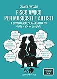 Fisco amico per musicisti e artisti: Il lavoro anche senza Partita Iva. Guida pratica e completa (Self-management per musicisti Vol. 2)