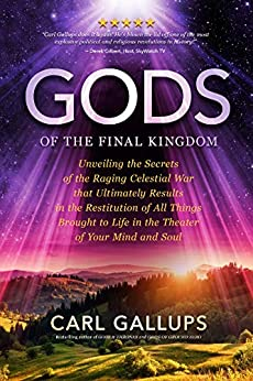 Gods of the Final Kingdom: Unveiling the Secrets of the Raging Celestial War that Ultimately Results in the Restitution of All Things Brought to Life in the Theater of Your Mind and Soul by [Carl Gallups]