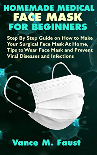 HOMEMADE MEDICAL FACE MASK FOR BEGINNERS: Step By Step Guide on How to Make Your Surgical Face Mask At Home, Tips to Wear Face Mask and Prevent Viral Diseases and Infections (English Edition)