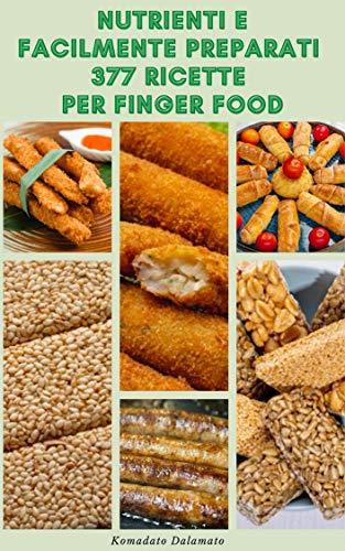 Nutrienti E Facilmente Preparati 377 Ricette Per Finger Food : Ricette Semplici E Deliziose Per Il Finger Food Che La Tua Famiglia Lo Adorerà